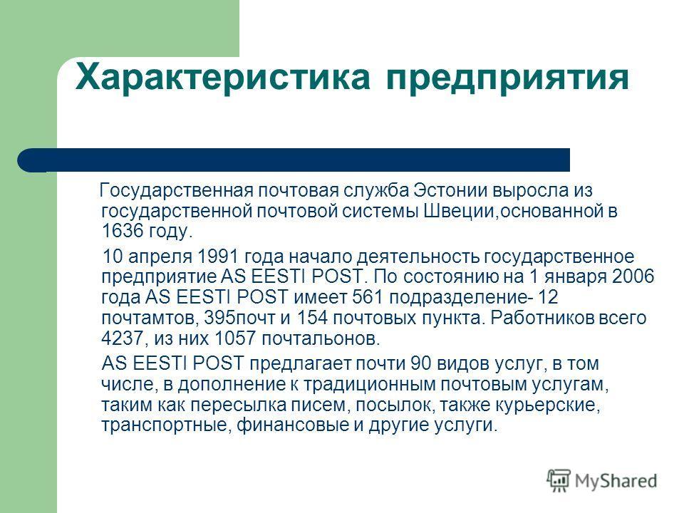 Характеристика предприятия Государственная почтовая служба Эстонии выросла из государственной почтовой системы Швеции,основанной в 1636 году. 10 апреля 1991 года начало деятельность государственное предприятие AS EESTI POST. По состоянию на 1 января