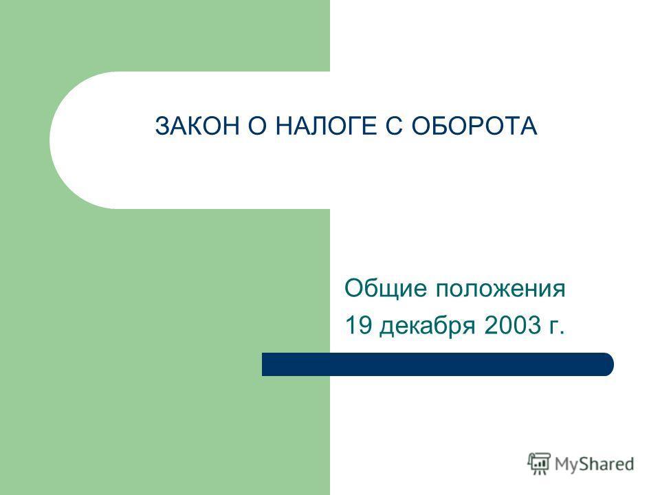 ЗАКОН О НАЛОГЕ С ОБОРОТА Общие положения 19 декабря 2003 г.