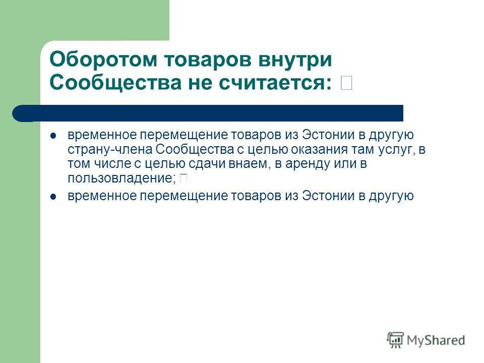 Оборотом товаров внутри Сообщества не считается: временное перемещение товаров из Эстонии в другую страну-члена Сообщества с целью оказания там услуг, в том числе с целью сдачи внаем, в аренду или в пользовладение;