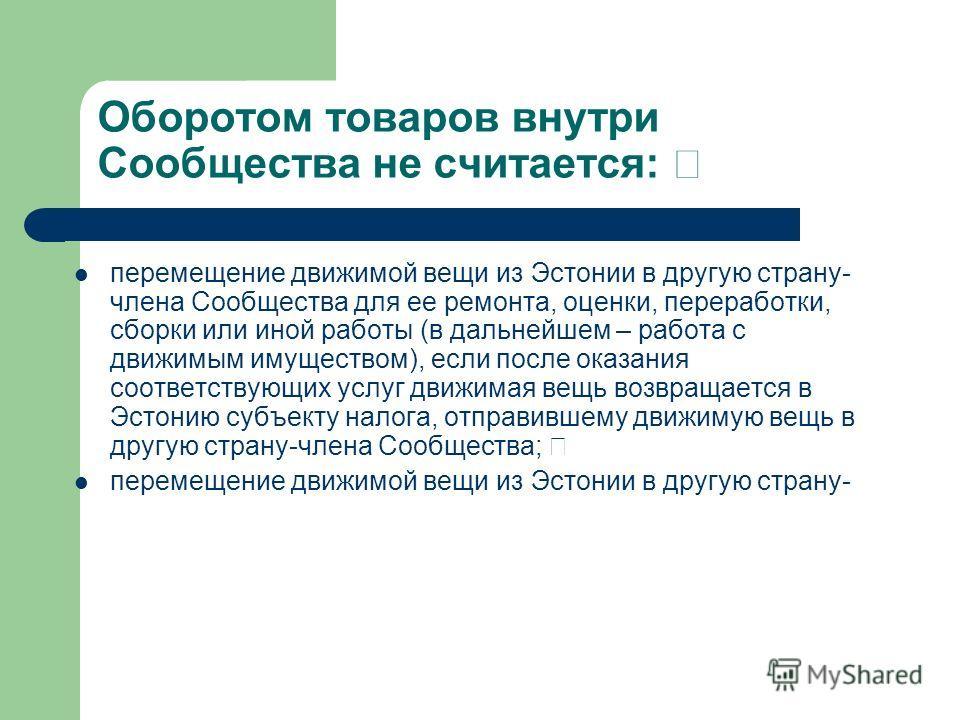 Оборотом товаров внутри Сообщества не считается: перемещение движимой вещи из Эстонии в другую страну- члена Сообщества для ее ремонта, оценки, переработки, сборки или иной работы (в дальнейшем – работа с движимым имуществом), если после оказания соо