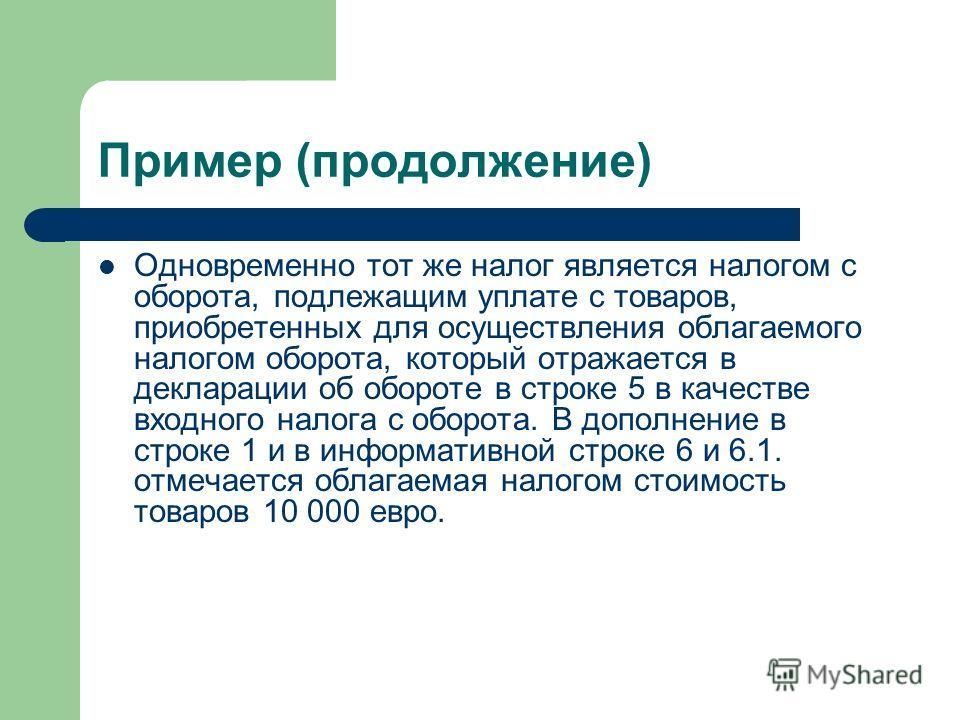 Пример (продолжение) Одновременно тот же налог является налогом с оборота, подлежащим уплате с товаров, приобретенных для осуществления облагаемого налогом оборота, который отражается в декларации об обороте в строке 5 в качестве входного налога с об