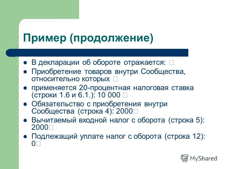 Пример (продолжение) В декларации об обороте отражается: Приобретение товаров внутри Сообщества, относительно которых применяется 20-процентная налоговая ставка (строки 1.6 и 6.1.): 10 000 Обязательство с приобретения внутри Сообщества (строка 4): 20