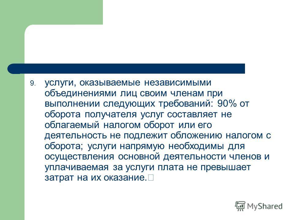 9. услуги, оказываемые независимыми объединениями лиц своим членам при выполнении следующих требований: 90% от оборота получателя услуг составляет не облагаемый налогом оборот или его деятельность не подлежит обложению налогом с оборота; услуги напря
