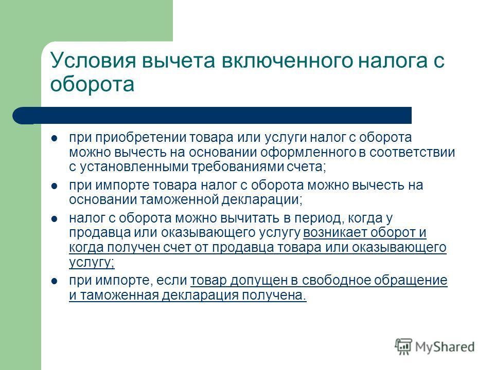 Условия вычета включенного налога с оборота при приобретении товара или услуги налог с оборота можно вычесть на основании оформленного в соответствии с установленными требованиями счета; при импорте товара налог с оборота можно вычесть на основании т