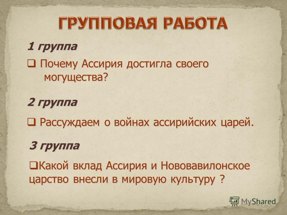 1 группа Почему Ассирия достигла своего Почему Ассирия достигла своего могущества? могущества? 2 группа Рассуждаем о войнах ассирийских царей. Рассуждаем о войнах ассирийских царей. 3 группа Какой вклад Ассирия и Нововавилонское царство внесли в миро