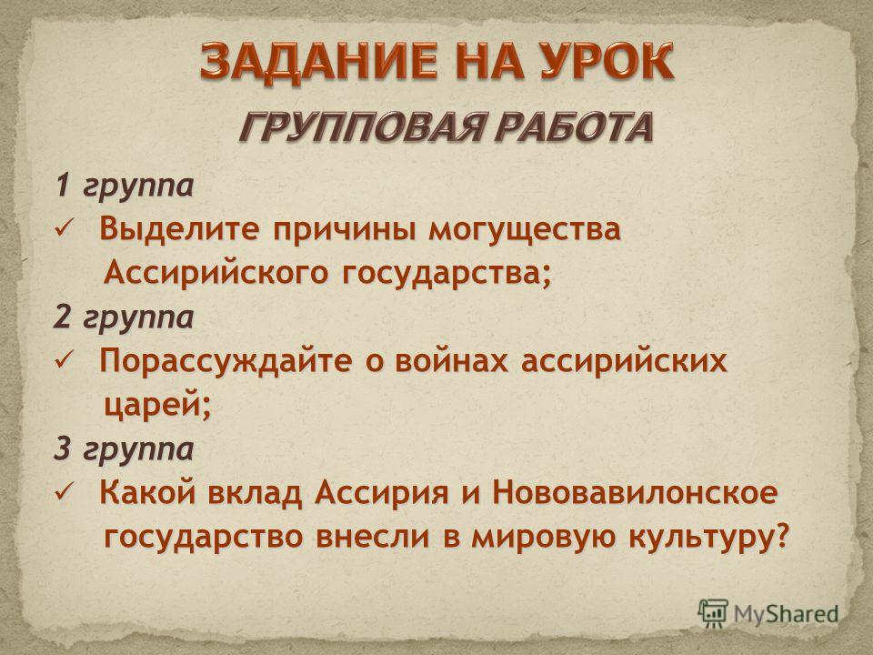 1 группа Выделите причины могущества Выделите причины могущества Ассирийского государства; Ассирийского государства; 2 группа Порассуждайте о войнах ассирийских Порассуждайте о войнах ассирийских царей; царей; 3 группа Какой вклад Ассирия и Нововавил