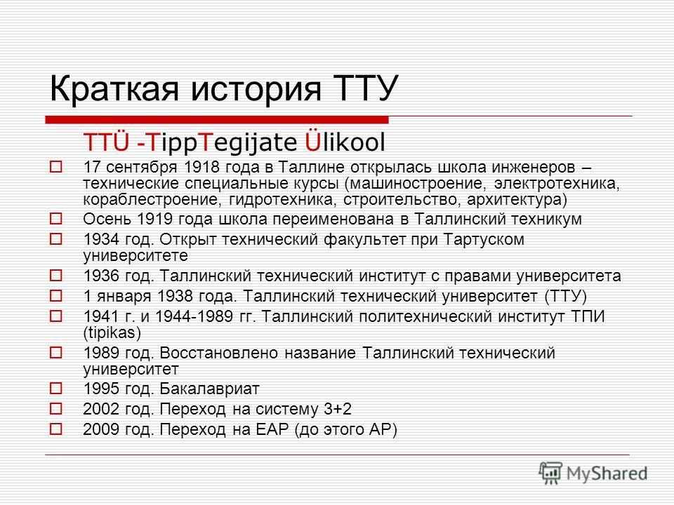 Краткая история ТТУ TTÜ - TippTegijate Ülikool 17 сентября 1918 года в Таллине открылась школа инженеров – технические специальные курсы (машиностроение, электротехника, кораблестроение, гидротехника, строительство, архитектура) Осень 1919 года школа