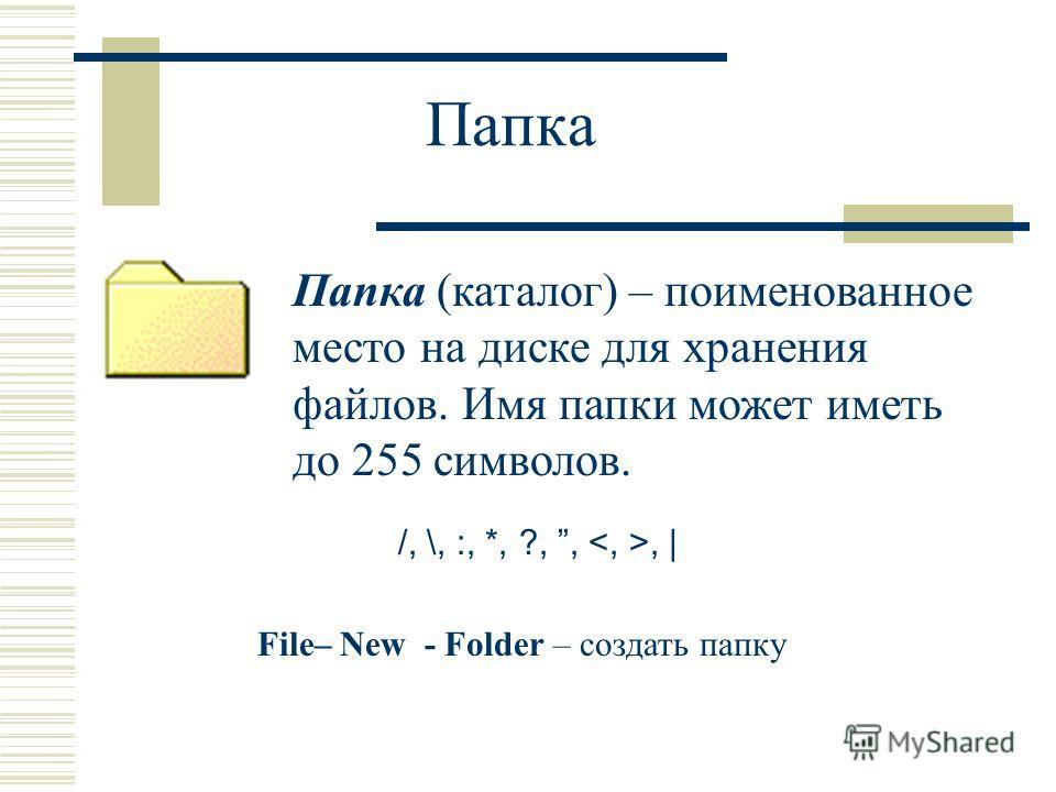 Папка Папка (каталог) – поименованное место на диске для хранения файлов. Имя папки может иметь до 255 символов. /, \, :, *, ?,,, | File– New - Folder – создать папку