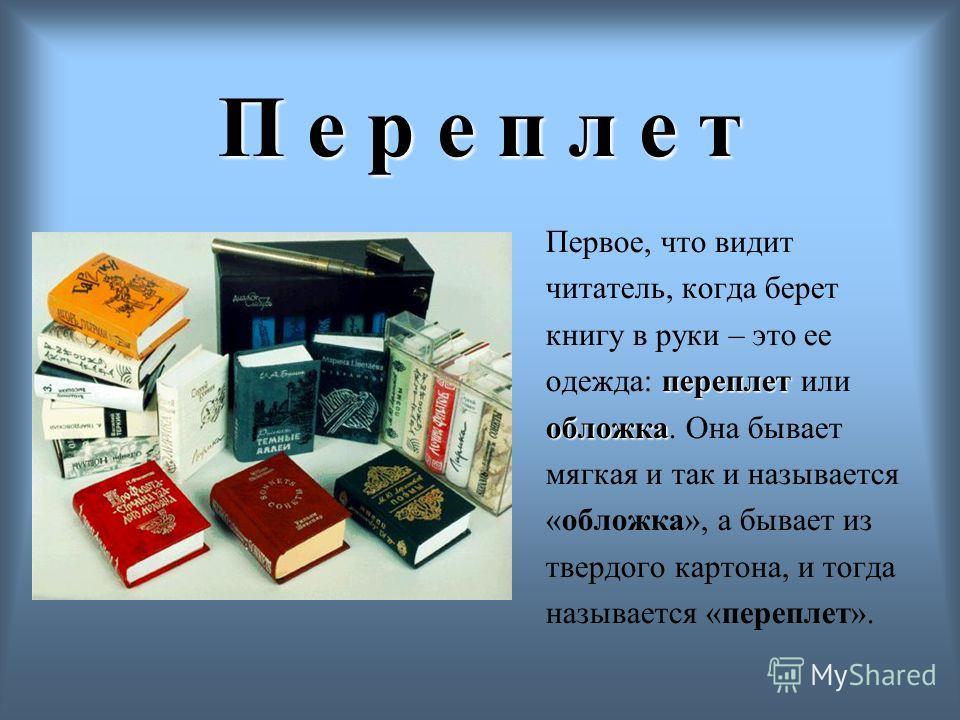 П е р е п л е т Первое, что видит читатель, когда берет книгу в руки – это ее переплет одежда: переплет или обложка обложка. Она бывает мягкая и так и называется «обложка», а бывает из твердого картона, и тогда называется «переплет».