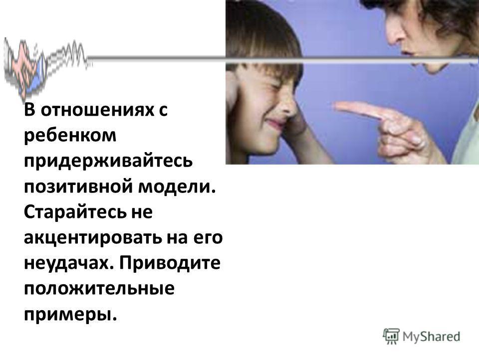 В отношениях с ребенком придерживайтесь позитивной модели. Старайтесь не акцентировать на его неудачах. Приводите положительные примеры.
