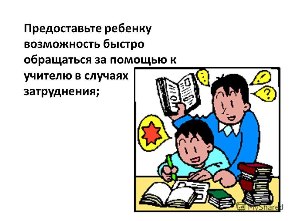 Предоставьте ребенку возможность быстро обращаться за помощью к учителю в случаях затруднения;