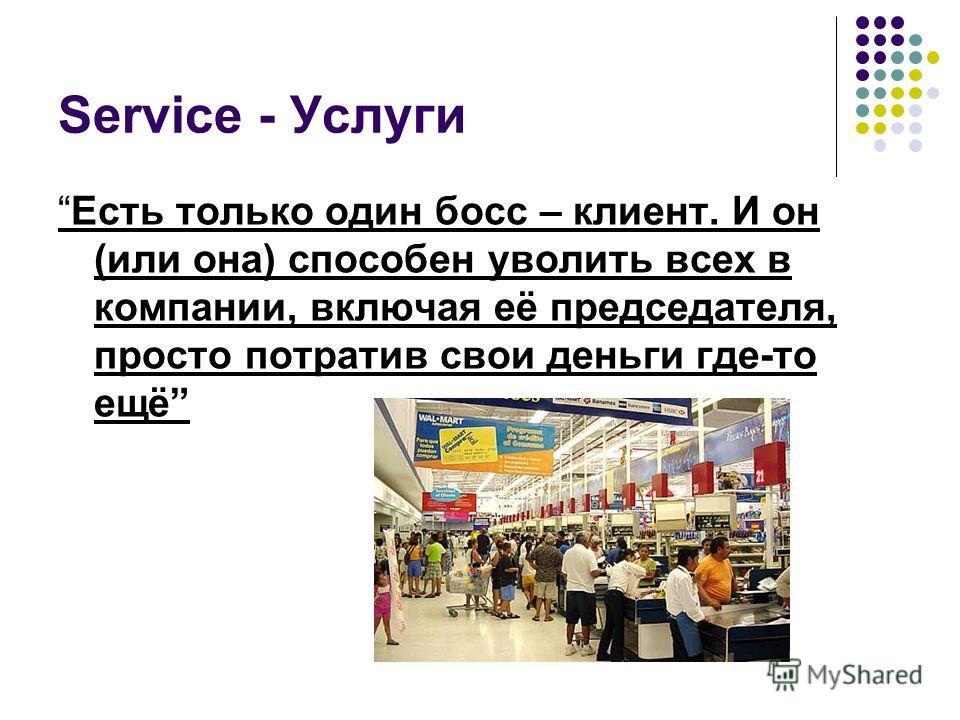 Service - Услуги Есть только один босс – клиент. И он (или она) способен уволить всех в компании, включая её председателя, просто потратив свои деньги где-то ещё