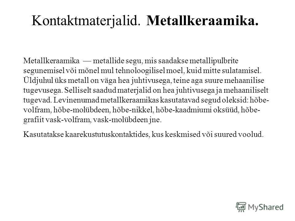 Kontaktmaterjalid. Metallkeraamika. Metallkeraamika metallide segu, mis saadakse metallipulbrite segunemisel või mõnel mul tehnoloogilisel moel, kuid mitte sulatamisel. Üldjuhul üks metall on väga hea juhtivusega, teine aga suure mehaanilise tugevuse