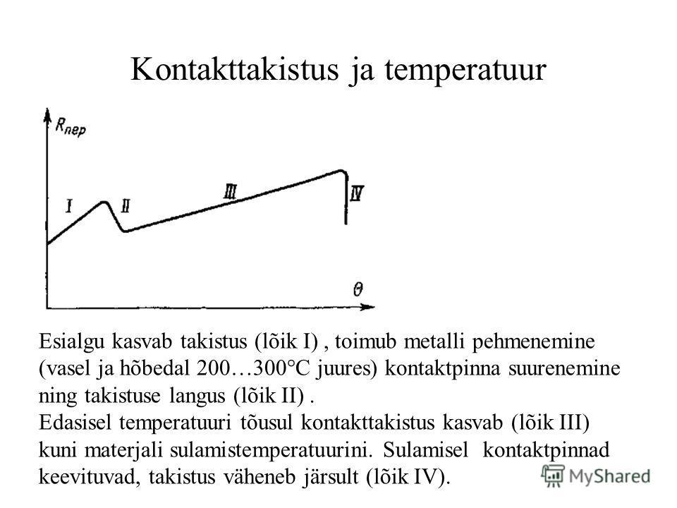 Kontakttakistus ja temperatuur Esialgu kasvab takistus (lõik I), toimub metalli pehmenemine (vasel ja hõbedal 200…300°C juures) kontaktpinna suurenemine ning takistuse langus (lõik II). Edasisel temperatuuri tõusul kontakttakistus kasvab (lõik III) k