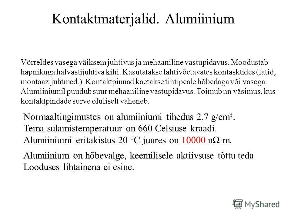 Kontaktmaterjalid. Alumiinium Võrreldes vasega väiksem juhtivus ja mehaaniline vastupidavus. Moodustab hapnikuga halvastijuhtiva kihi. Kasutatakse lahtivõetavates kontasktides (latid, montaazijuhtmed.) Kontaktpinnad kaetakse tihtipeale hõbedaga või v