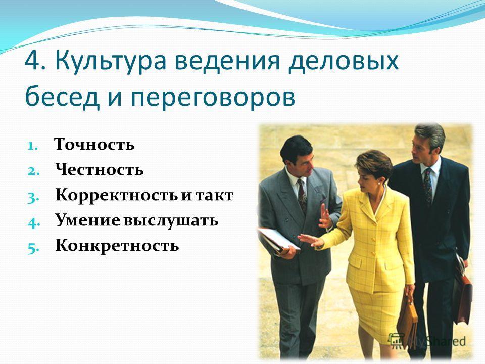 4. Культура ведения деловых бесед и переговоров 1. Точность 2. Честность 3. Корректность и такт 4. Умение выслушать 5. Конкретность