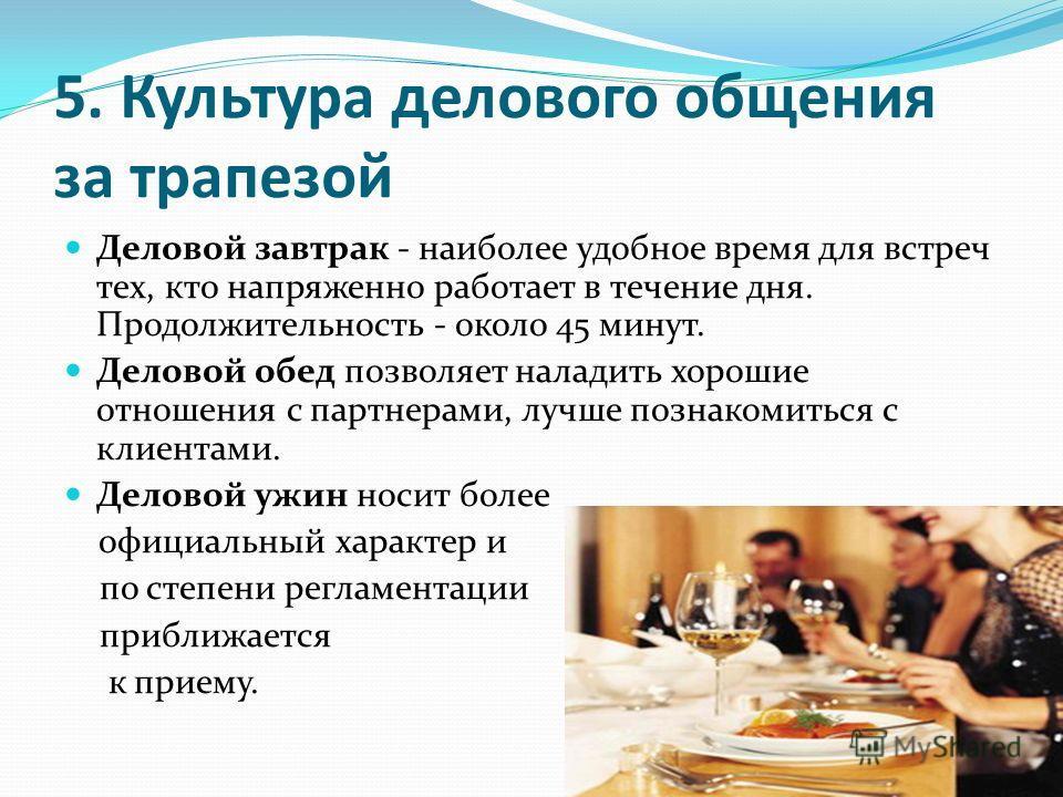 5. Культура делового общения за трапезой Деловой завтрак - наиболее удобное время для встреч тех, кто напряженно работает в течение дня. Продолжительность - около 45 минут. Деловой обед позволяет наладить хорошие отношения с партнерами, лучше познако