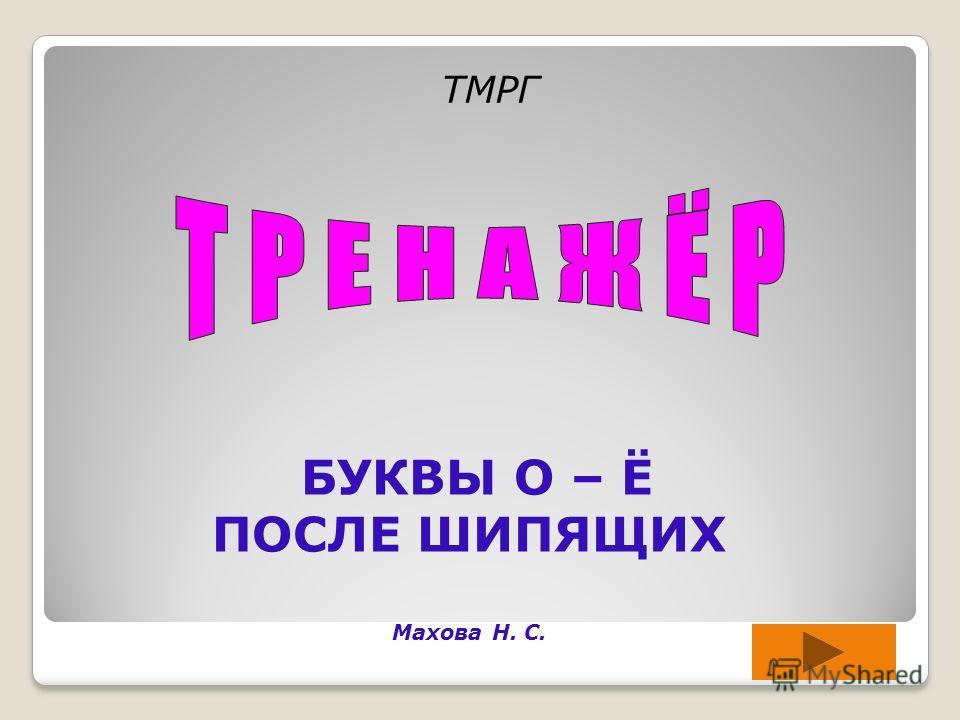 БУКВЫ О – Ё ПОСЛЕ ШИПЯЩИХ Махова Н. С. TМРГ