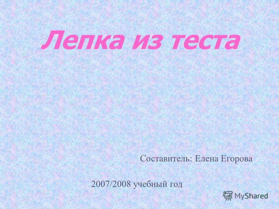 Лепка из теста Составитель: Елена Егорова 2007/2008 учебный год