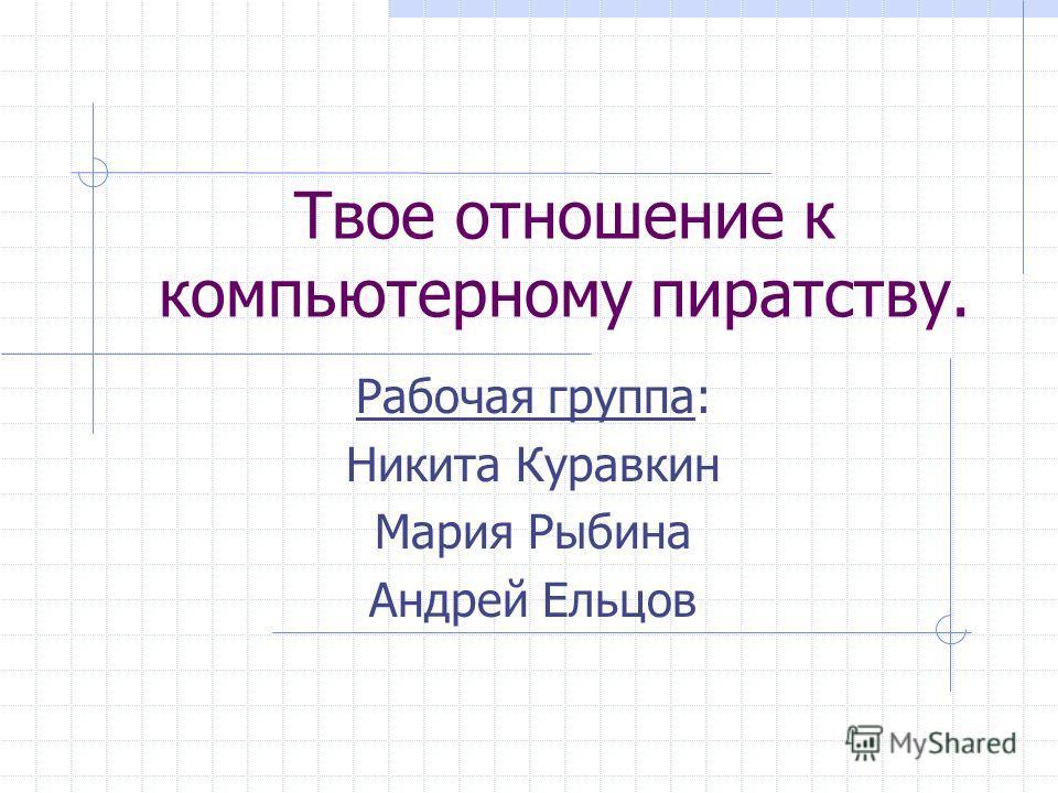 Твое отношение к компьютерному пиратству. Рабочая группа: Никита Куравкин Мария Рыбина Андрей Ельцов