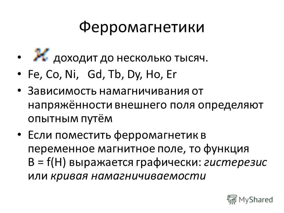 Ферромагнетики доходит до несколько тысяч. Fe, Co, Ni, Gd, Tb, Dy, Ho, Er Зависимость намагничивания от напряжённости внешнего поля определяют опытным путём Если поместить ферромагнетик в переменное магнитное поле, то функция B = f(H) выражается граф