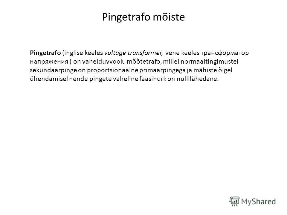 Pingetrafo mõiste Pingetrafo (inglise keeles voltage transformer, vene keeles трансформатор напряжения ) on vahelduvvoolu mõõtetrafo, millel normaaltingimustel sekundaarpinge on proportsionaalne primaarpingega ja mähiste õigel ühendamisel nende pinge