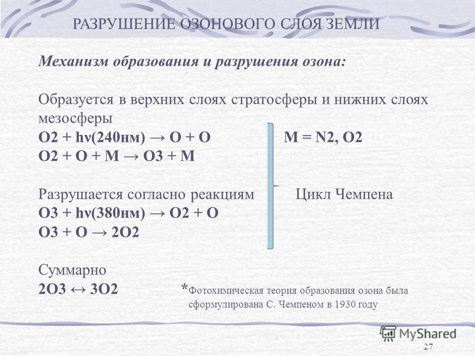 27 РАЗРУШЕНИЕ ОЗОНОВОГО СЛОЯ ЗЕМЛИ Механизм образования и разрушения озона: Образуется в верхних слоях стратосферы и нижних слоях мезосферы О2 + hν(240нм) О + О М = N2, O2 О2 + О + М О3 + М Разрушается согласно реакциям Цикл Чемпена О3 + hν(380нм) О2