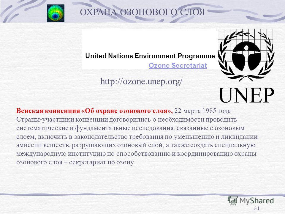31 ОХРАНА ОЗОНОВОГО СЛОЯ United Nations Environment Programme Ozone Secretariat http://ozone.unep.org/ Венская конвенция «Об охране озонового слоя», 22 марта 1985 года Страны-участники конвенции договорились о необходимости проводить систематические