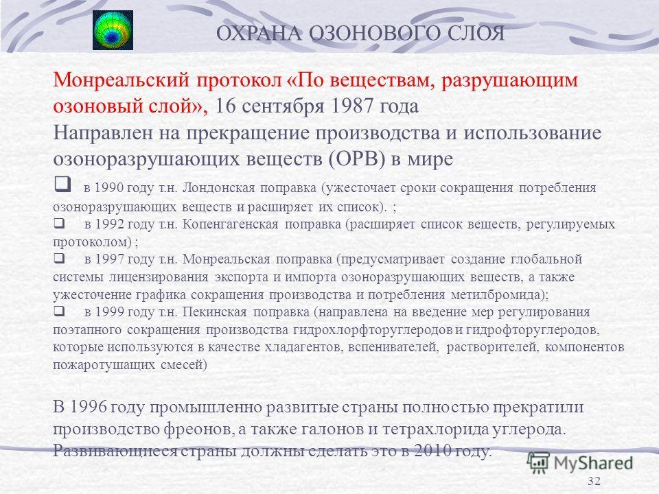 32 Монреальский протокол «По веществам, разрушающим озоновый слой», 16 сентября 1987 года Направлен на прекращение производства и использование озоноразрушающих веществ (ОРВ) в мире в 1990 году т.н. Лондонская поправка (ужесточает сроки сокращения по