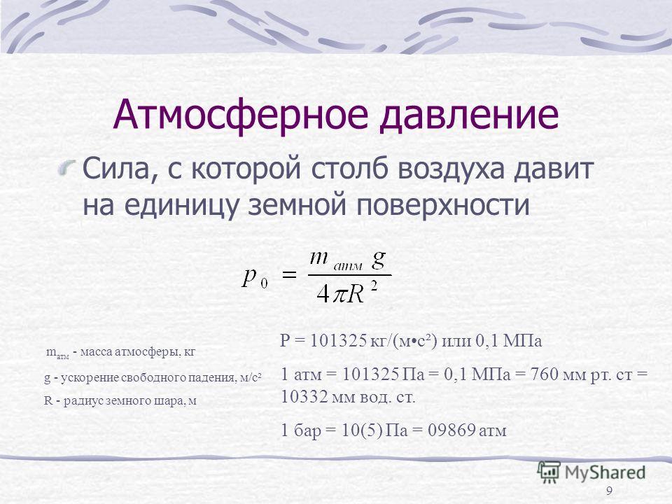 Атмосферное давление Сила, с которой столб воздуха давит на единицу земной поверхности m атм - масса атмосферы, кг g - ускорение свободного падения, м/с² R - радиус земного шара, м P = 101325 кг/(мс²) или 0,1 МПа 1 атм = 101325 Па = 0,1 МПа = 760 мм