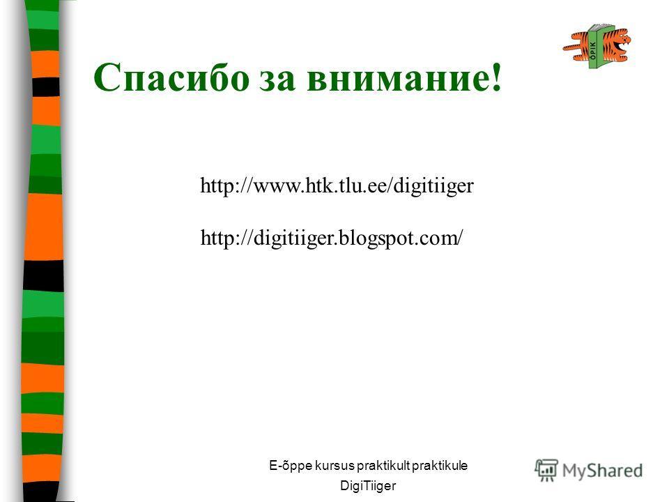 Спасибо за внимание! E-õppe kursus praktikult praktikule DigiTiiger http://www.htk.tlu.ee/digitiiger http://digitiiger.blogspot.com/