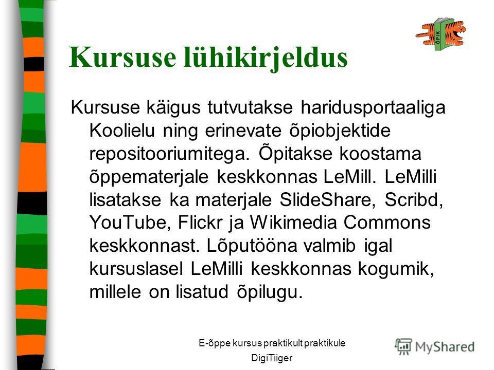 Kursuse lühikirjeldus Kursuse käigus tutvutakse haridusportaaliga Koolielu ning erinevate õpiobjektide repositooriumitega. Õpitakse koostama õppematerjale keskkonnas LeMill. LeMilli lisatakse ka materjale SlideShare, Scribd, YouTube, Flickr ja Wikime