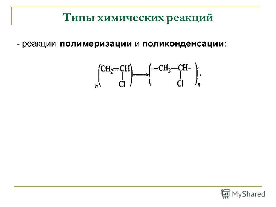 Типы химических реакций - реакции полимеризации и поликонденсации: