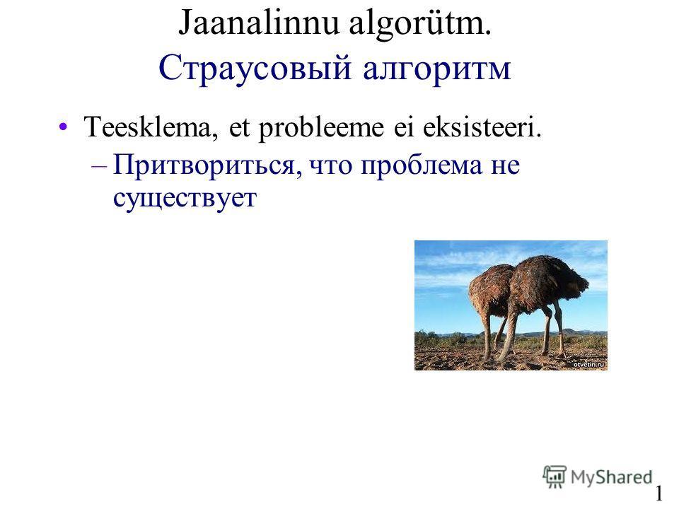 17 Jaanalinnu algorütm. Страусовый алгоритм Teesklema, et probleeme ei eksisteeri. –Притвориться, что проблема не существует