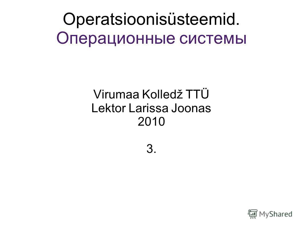 Operatsioonisüsteemid. Операционные системы Virumaa Kolledž TTÜ Lektor Larissa Joonas 2010 3.