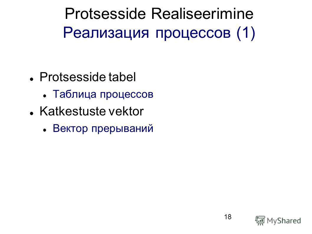 18 Protsesside Realiseerimine Реализация процессов (1) Protsesside tabel Таблица процессов Katkestuste vektor Вектор прерываний