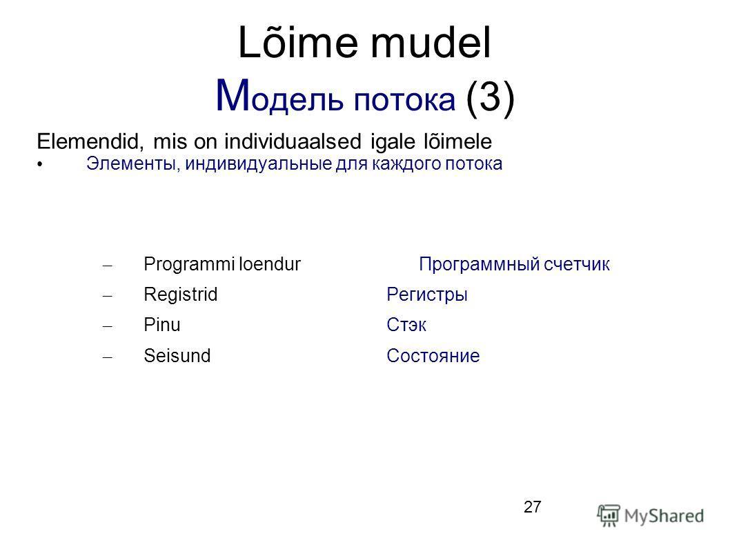 27 Lõime mudel М одель потока (3) Elemendid, mis on individuaalsed igale lõimele Элементы, индивидуальные для каждого потока – Programmi loendurПрограммный счетчик – RegistridРегистры – PinuСтэк – SeisundСостояние