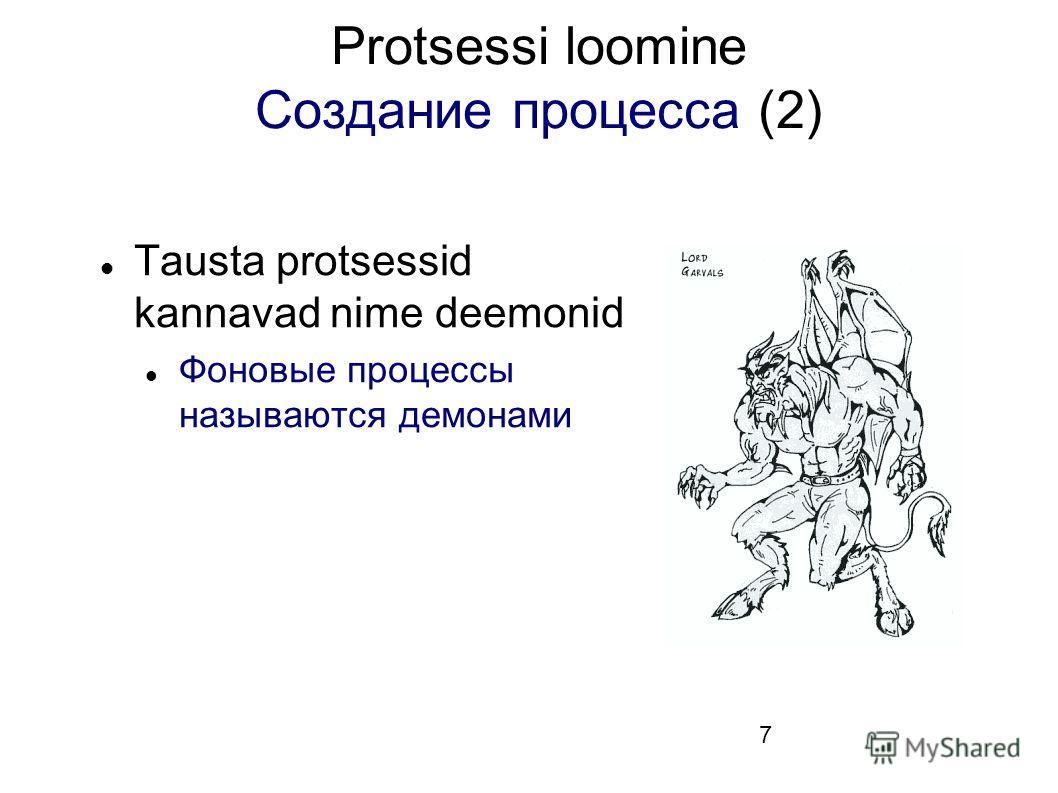 7 Protsessi loomine Создание процесса (2) Tausta protsessid kannavad nime deemonid Фоновые процессы называются демонами