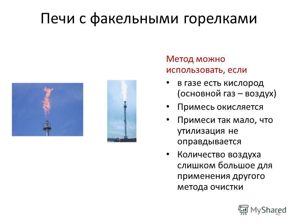 Печи с факельными горелками Метод можно использовать, если в газе есть кислород (основной газ – воздух) Примесь окисляется Примеси так мало, что утилизация не оправдывается Количество воздуха слишком большое для применения другого метода очистки 46
