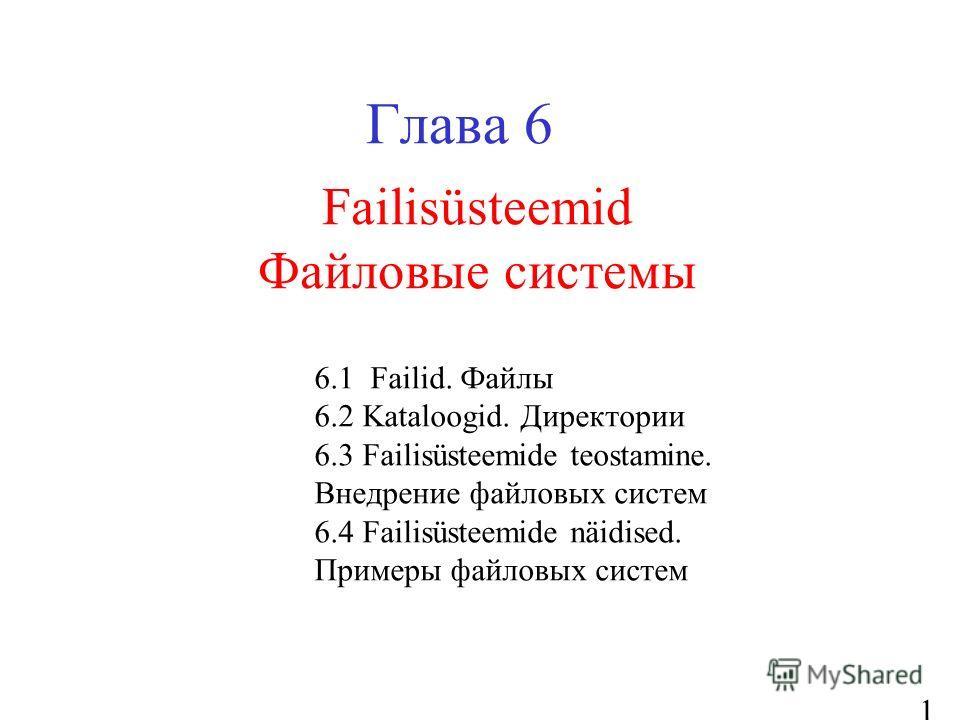 1 Failisüsteemid Файловые системы Глава 6 6.1 Failid. Файлы 6.2 Kataloogid. Директории 6.3 Failisüsteemide teostamine. Внедрение файловых систем 6.4 Failisüsteemide näidised. Примеры файловых систем