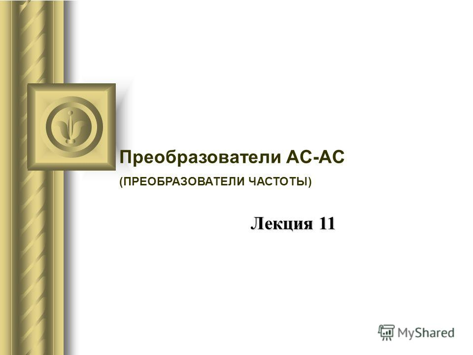 Преобразователи AC-AC (ПРЕОБРАЗОВАТЕЛИ ЧАСТОТЫ) Лекция 11