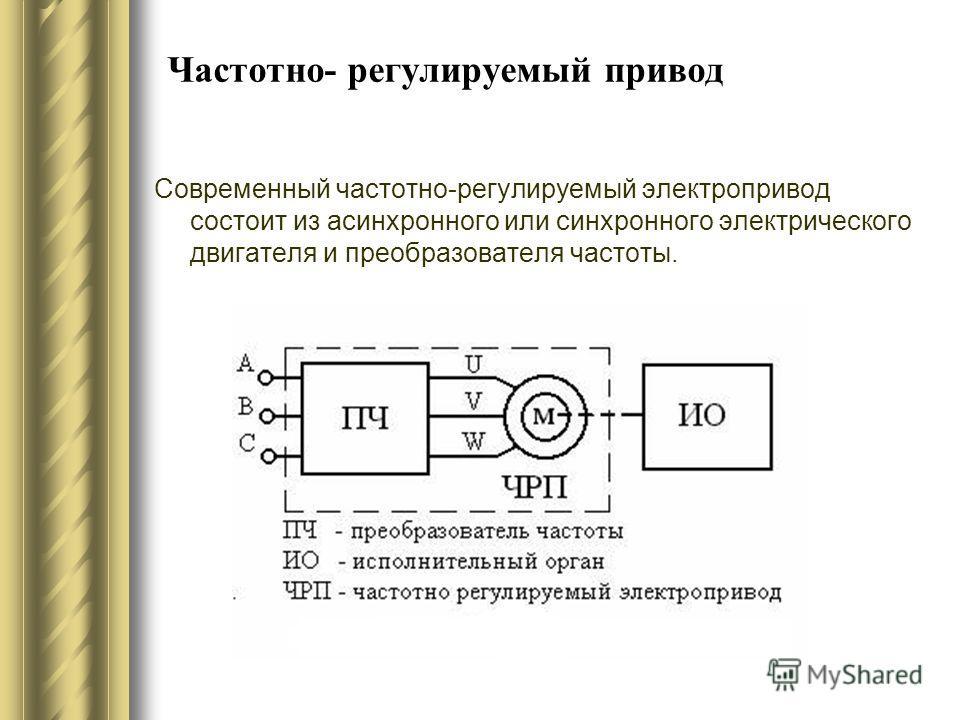Частотно- регулируемый привод Современный частотно-регулируемый электропривод состоит из асинхронного или синхронного электрического двигателя и преобразователя частоты.