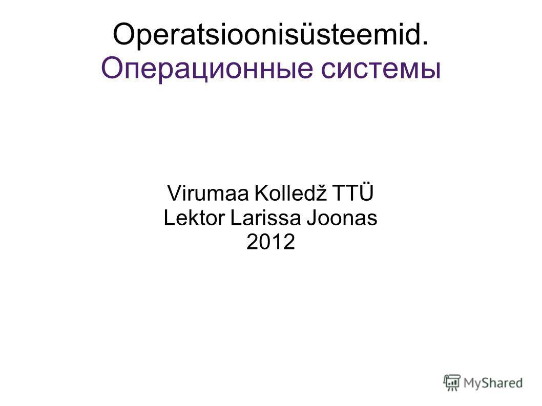 Operatsioonisüsteemid. Операционные системы Virumaa Kolledž TTÜ Lektor Larissa Joonas 2012
