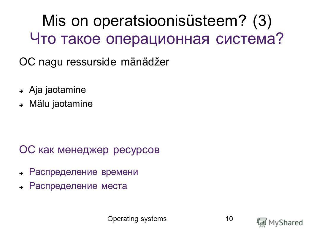 Operating systems10 Mis on operatsioonisüsteem? (3) Что такое операционная система? ОС nagu ressurside mänädžer Aja jaotamine Mälu jaotamine ОС как менеджер ресурсов Распределение времени Распределение места