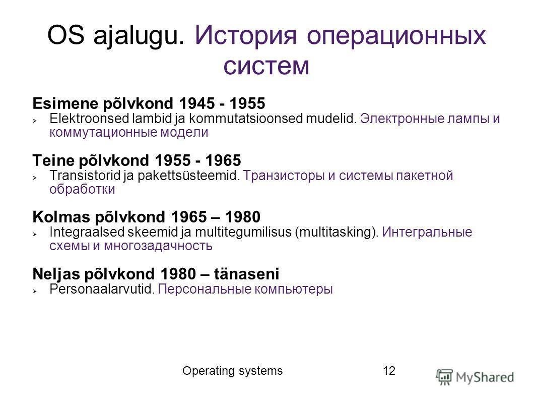 Operating systems12 OS ajalugu. История операционных систем Esimene põlvkond 1945 - 1955 Elektroonsed lambid ja kommutatsioonsed mudelid. Электронные лампы и коммутационные модели Teine põlvkond 1955 - 1965 Transistorid ja pakettsüsteemid. Транзистор