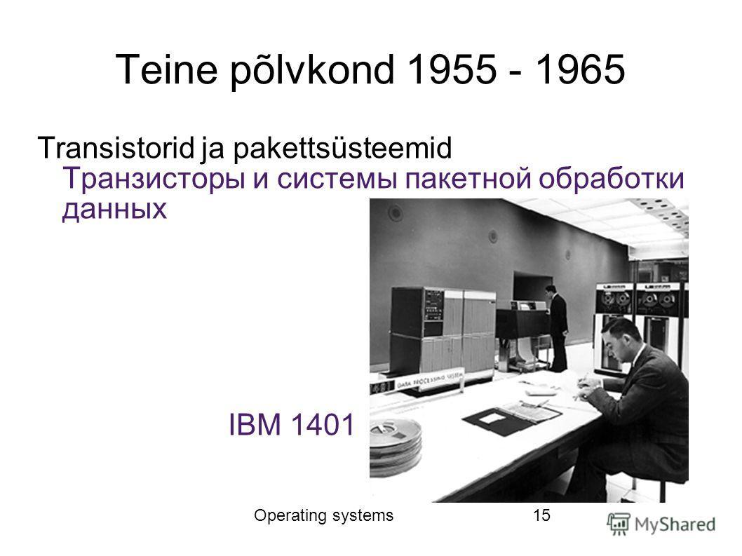 Operating systems15 Teine põlvkond 1955 - 1965 Transistorid ja pakettsüsteemid Транзисторы и системы пакетной обработки данных IBM 1401