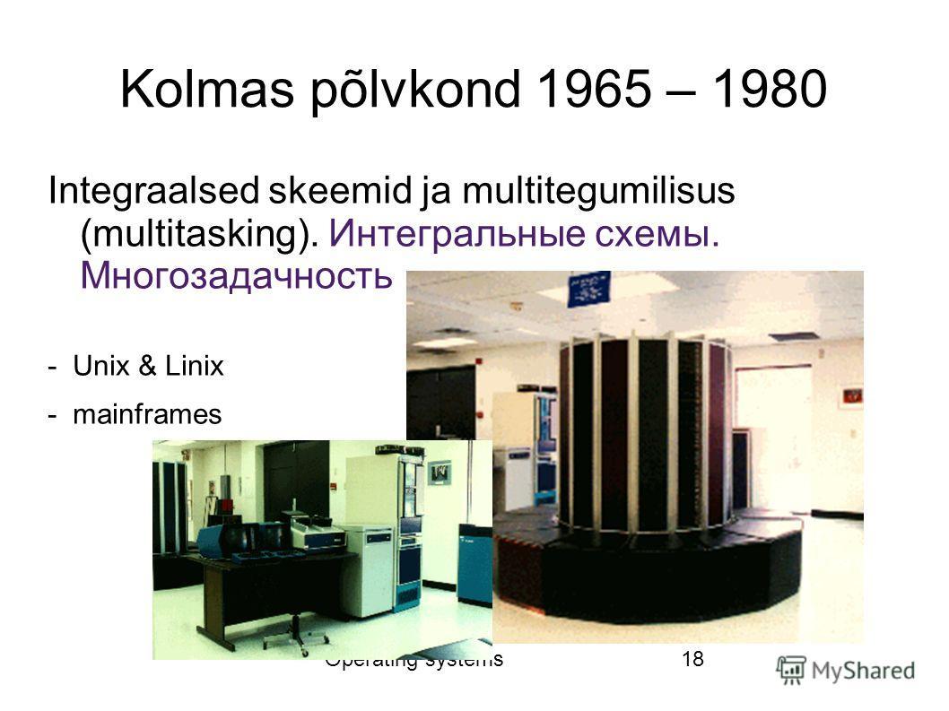 Operating systems18 Kolmas põlvkond 1965 – 1980 Integraalsed skeemid ja multitegumilisus (multitasking). Интегральные схемы. Многозадачность - Unix & Linix - mainframes