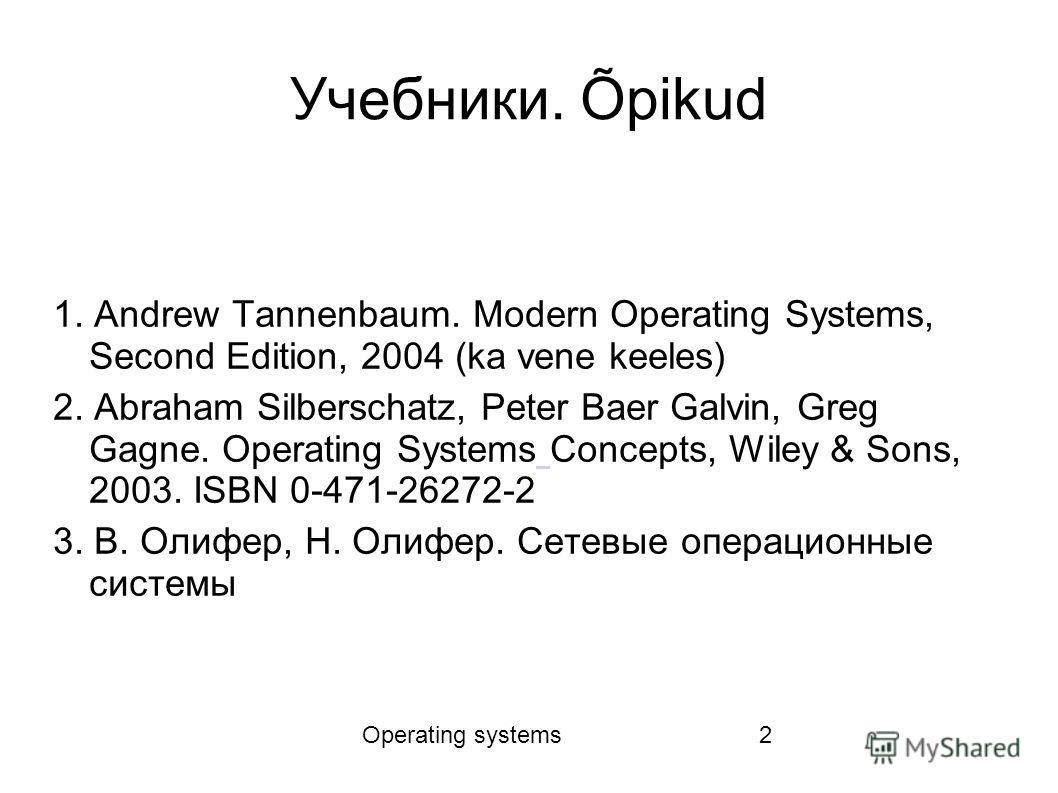 Operating systems2 Учебники. Õpikud 1. Andrew Tannenbaum. Modern Operating Systems, Second Edition, 2004 (ka vene keeles) 2. Abraham Silberschatz, Peter Baer Galvin, Greg Gagne. Operating Systems Concepts, Wiley & Sons, 2003. ISBN 0-471-26272-2 3. В.