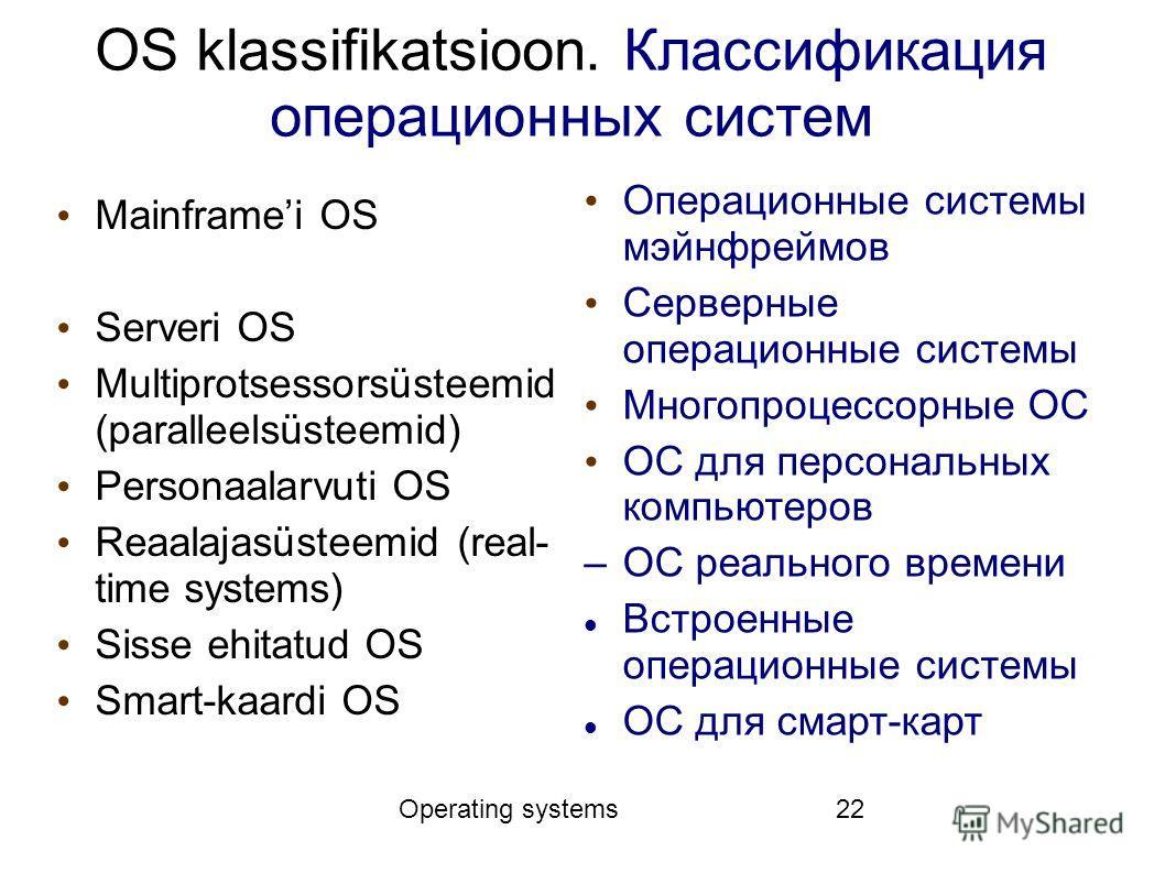 Operating systems22 OS klassifikatsioon. Классификация операционных систем Mainframei OS Serveri OS Multiprotsessorsüsteemid (paralleelsüsteemid) Personaalarvuti OS Reaalajasüsteemid (real- time systems) Sisse ehitatud OS Smart-kaardi OS Операционные