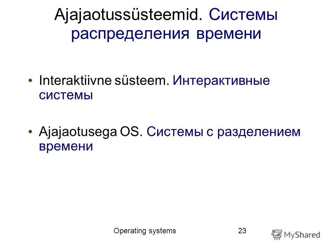 Operating systems23 Ajajaotussüsteemid. Системы распределения времени Interaktiivne süsteem. Интерактивные системы Ajajaotusega OS. Системы с разделением времени